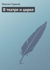 Горький, Максим  - В театре и цирке