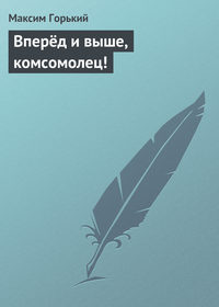 Горький, Максим  - Вперёд и выше, комсомолец!