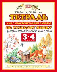 Ветров, Е. В.  - Тетрадь для самостоятельной работы по русскому языку. Проверяем правописание букв в корне слова. 3-4 классы