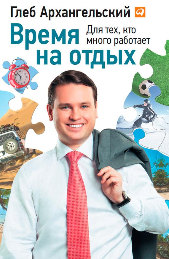 Глеб Архангельский Время на отдых. Для тех, кто много работает