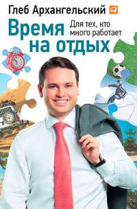 Архангельский, Глеб  - Время на отдых. Для тех, кто много работает