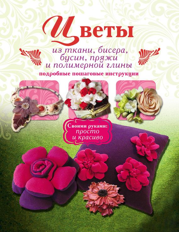 Скачать Валентина Тельпиз бесплатно Цветы из ткани, бисера, бусин, пряжи и полимерной глины. Подробные пошаговые инструкции