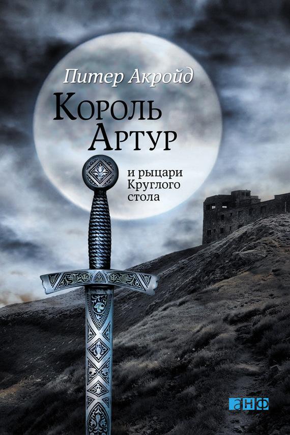 Король Артур и рыцари Круглого стола - Питер Акройд