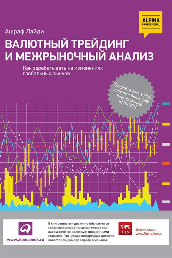 Валютный трейдинг и межрыночный анализ. Как зарабатывать на изменениях глобальных рынков - Ашраф Лайди