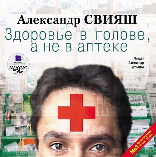Александр Свияш Здоровье в голове, а не в аптеке что в аптеке для бодибилдинга