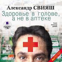 Александр Свияш - Здоровье в голове, а не в аптеке
