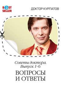 Курпатов, Андрей  - Советы доктора. 1-6 выпуск. Вопросы и ответы