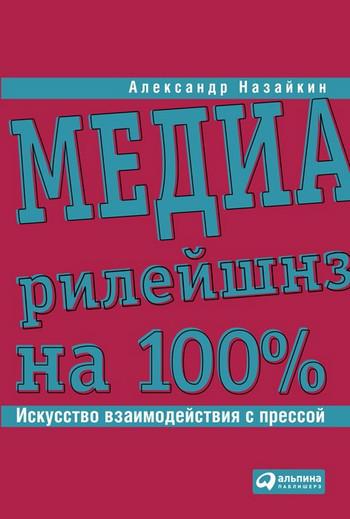 Александр Назайкин Медиарилейшнз на 100%. Искусство взаимодействия с прессой