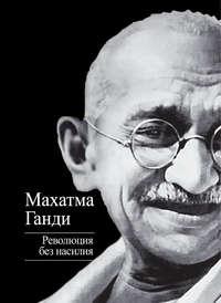 Ганди, Махатма  - Революция без насилия