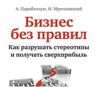 Мрочковский, Николай  - Бизнес без правил. Как разрушать стереотипы и получать сверхприбыль