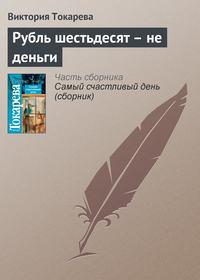Токарева, Виктория  - Рубль шестьдесят – не деньги