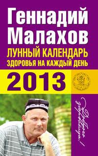 Малахов, Геннадий  - Лунный календарь здоровья на каждый день. 2013