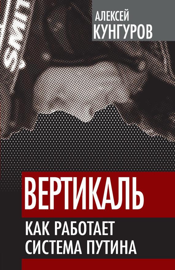 Алексей Кунгуров Вертикаль. Как работает система Путина евгений кунгуров с любовью к женщине
