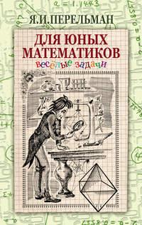 Перельман, Яков  - Для юных математиков. Веселые задачи