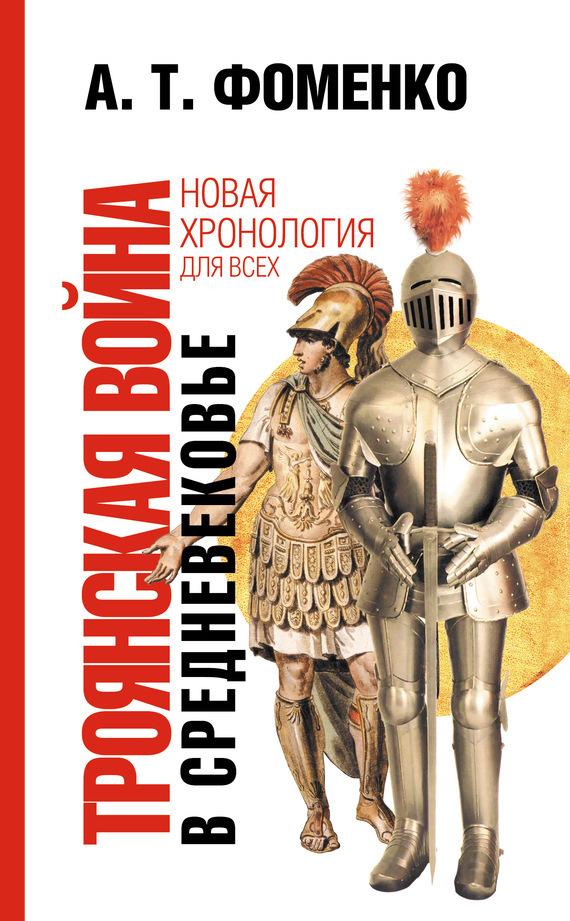 Анатолий Фоменко Троянская война в средневековье. Разбор откликов на наши исследования