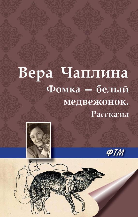 Вера Чаплина Фомка – белый медвежонок. Рассказы фомка белый медвежонок