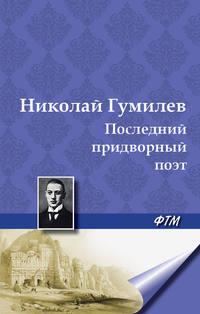 Гумилев, Николай  - Последний придворный поэт