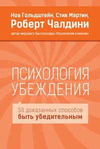 Чалдини, Роберт  - Психология убеждения. 50 доказанных способов быть убедительным