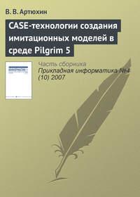 Артюхин, В. В.  - CASE-технологии создания имитационных моделей в среде Pilgrim 5