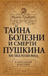 Костин, Александр  - Тайна болезни и смерти Пушкина