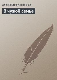 Анненская, Александра  - В чужой семье