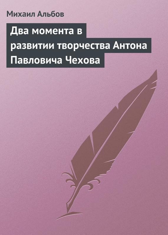 Скачать Михаил Альбов бесплатно Два момента в развитии творчества Антона Павловича Чехова