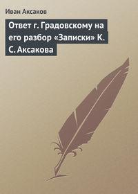Аксаков, Иван  - Ответ г.Градовскому на его разбор «Записки» К.С.Аксакова