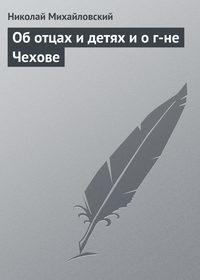 Михайловский, Николай  - Об отцах и детях и о г-не Чехове