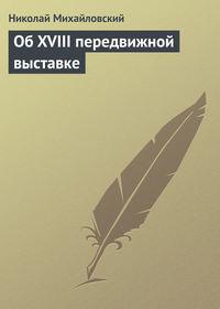 Михайловский, Николай  - Об XVIII передвижной выставке
