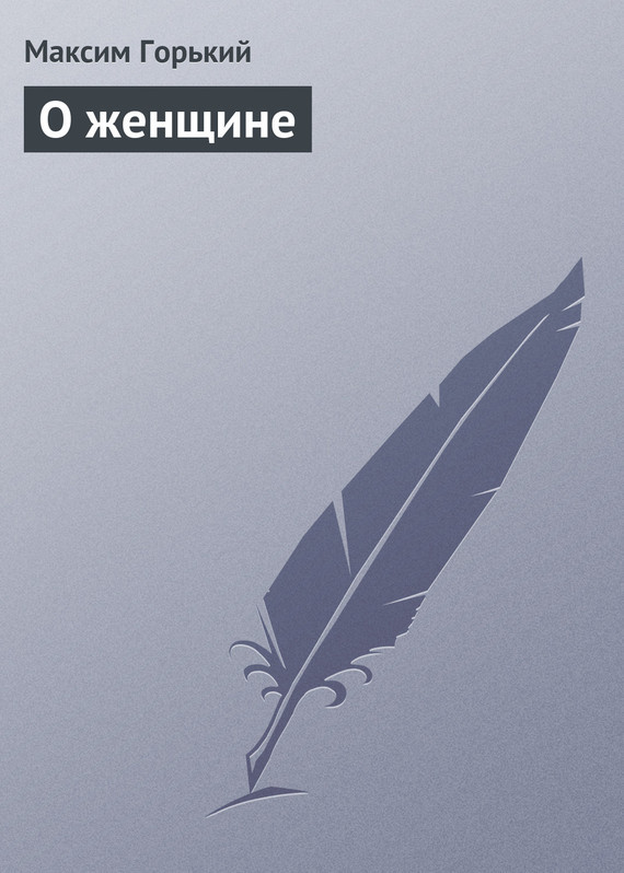 Максим Горький О женщине какое слово написать что бы захотели