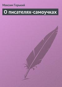 Горький, Максим  - О писателях-самоучках
