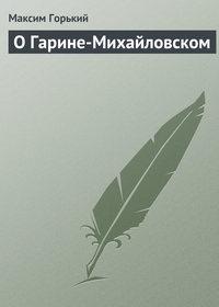 Горький, Максим  - О Гарине-Михайловском