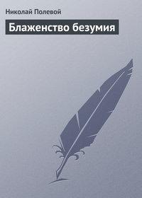Полевой, Николай  - Блаженство безумия