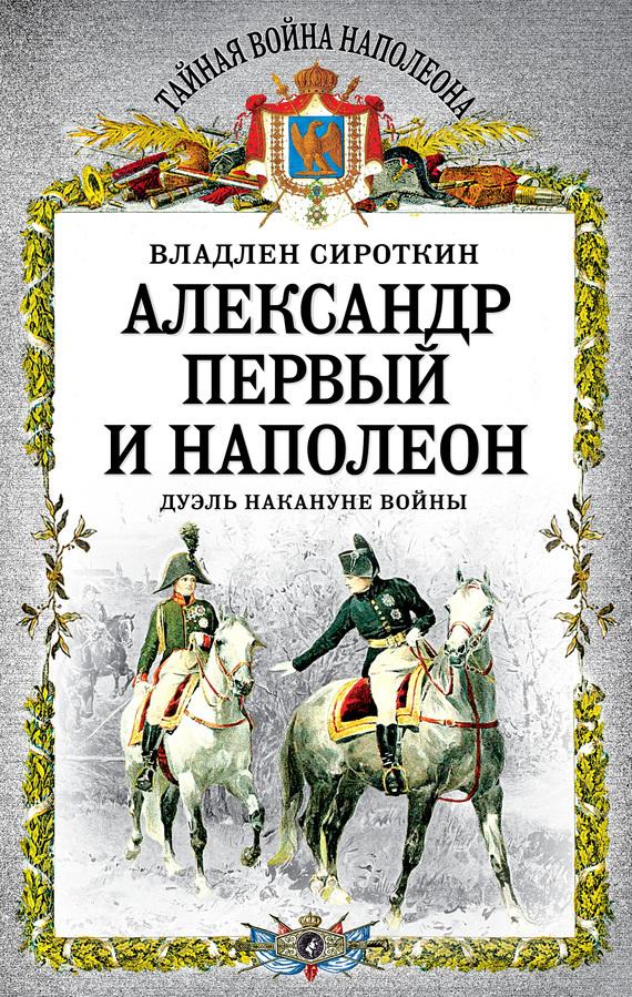Владлен Сироткин Александр Первый и Наполеон. Дуэль накануне войны при дворе двух императоров