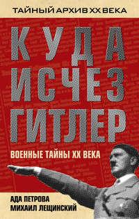 Лещинский, Михаил  - Куда исчез Гитлер, или Военные тайны ХХ века