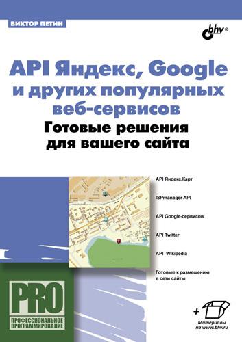 Виктор Петин API Яндекс, Google и других популярных веб-сервисов. Готовые решения для вашего сайта mapping api between programming platforms