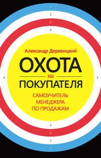 Деревицкий, Александр  - Охота на покупателя. Самоучитель менеджера по продажам