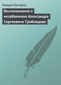 Булгарин, Фаддей  - Воспоминания о незабвенном Александре Сергеевиче Грибоедове