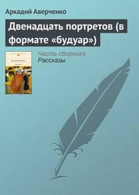 Аверченко, Аркадий  - Двенадцать портретов (в формате «будуар»)