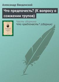 Введенский, Александр  - Что предпочесть? (К вопросу о сожжении трупов)