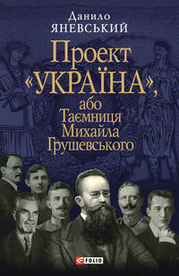 Яневський, Данило  - Проект «Україна», або Таємниця Михайла Грушевського