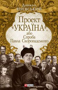 Яневський, Данило  - Проект «Україна», або Спроба Павла Скоропадського