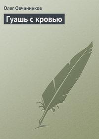Овчинников, Олег  - Гуашь с кровью