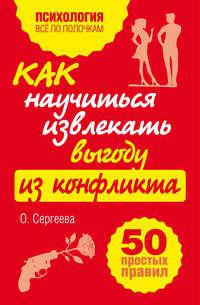 Сергеева, Оксана  - Как научиться извлекать выгоду из конфликта. 50 простых правил