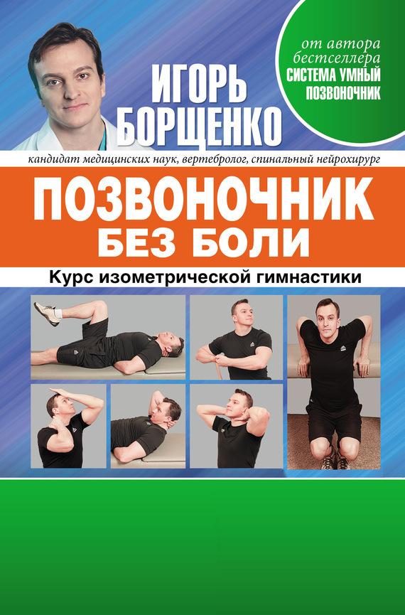 Игорь Борщенко Позвоночник без боли. Курс изометрической гимнастики игорь борщенко поясница без боли уникальный изометрический тренинг