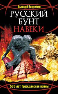 Тараторин, Дмитрий  - Русский бунт навеки. 500 лет Гражданской войны