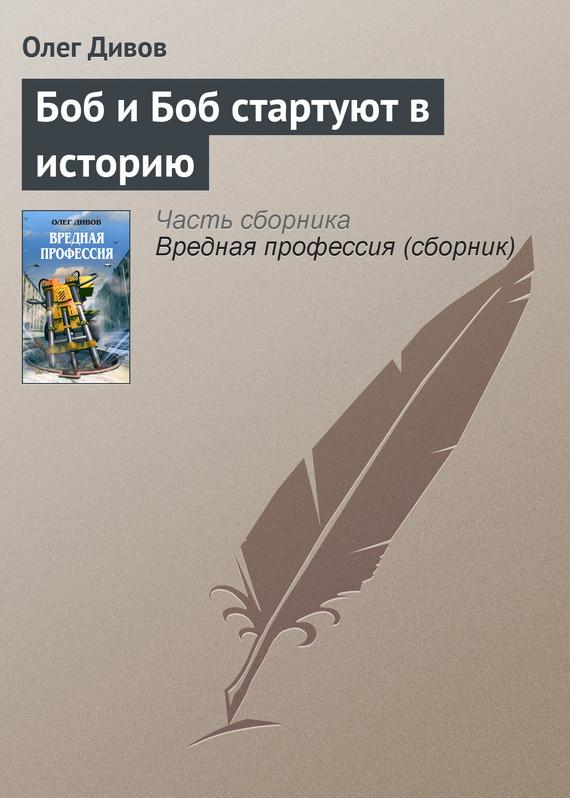Олег Дивов Боб и Боб стартуют в историю олег дивов боб и боб стартуют в историю isbn 978 5 699 25851 2