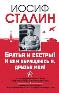 Сталин, Иосиф  - Братья и сестры! К вам обращаюсь я, друзья мои. О войне от первого лица