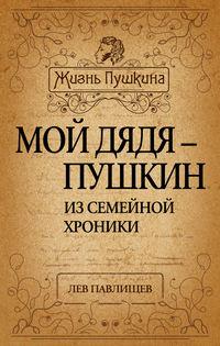 Павлищев, Лев  - Мой дядя – Пушкин. Из семейной хроники
