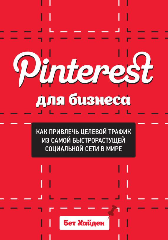 Pinterest для бизнеса. Как привлечь целевой трафик из самой быстрорастущей социальной сети в мире - Бет Хайден